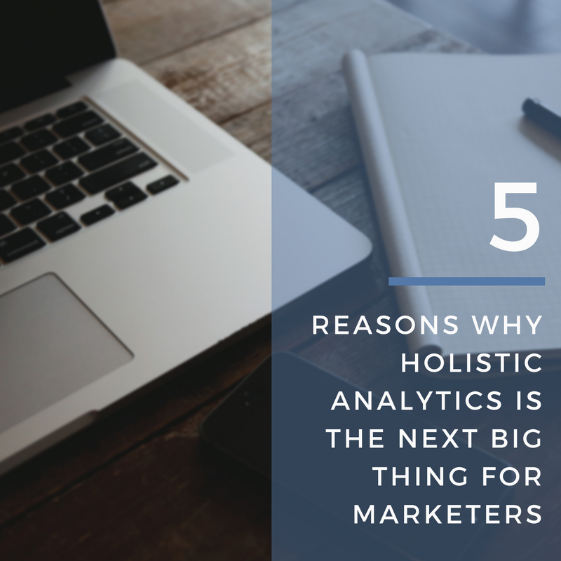 5 Reasons Why Holistic Analytics is The Next Big Thing for Marketers
