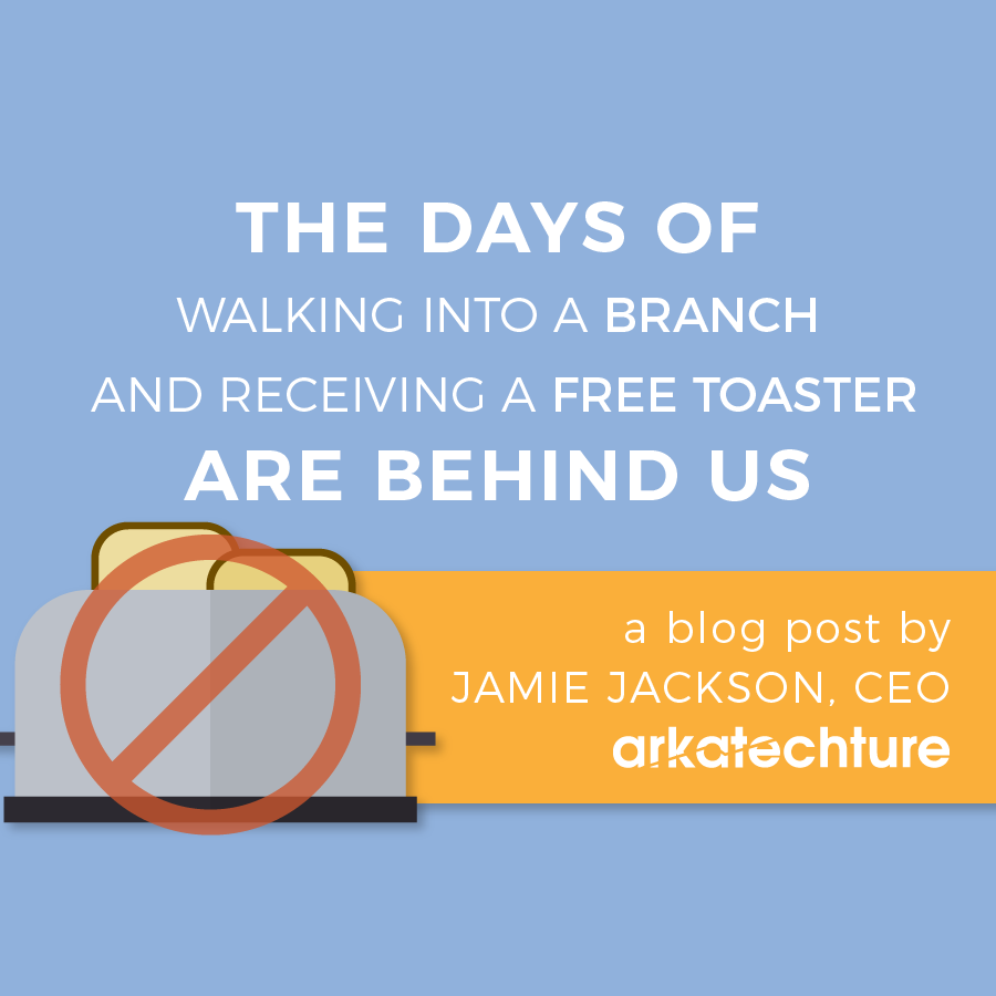 The days of walking into a branch and receiving a free toaster are behind us
