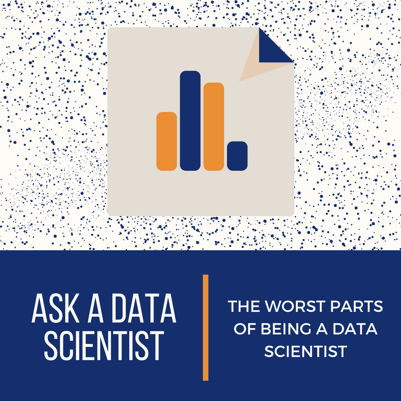 Ask A Data Scientist: The Worst Parts of Being A Data Scientist