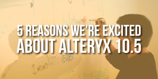 5 Reasons We're Excited About Alteryx 10.5