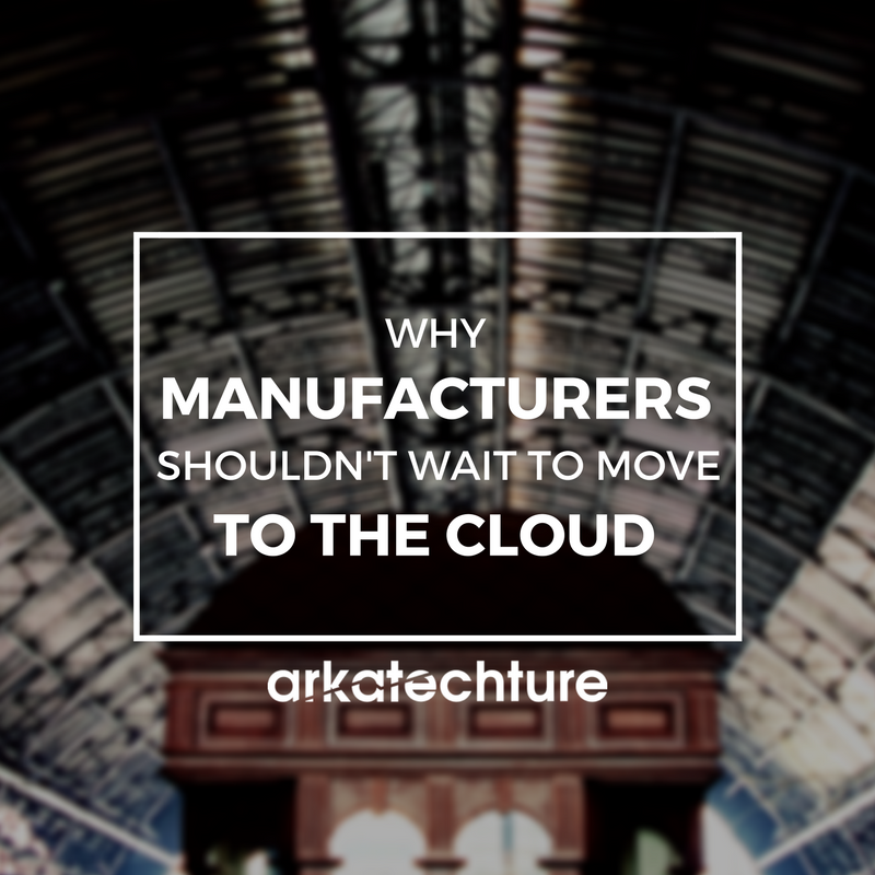 Why Manufacturers Shouldn't Wait To Move To The Cloud